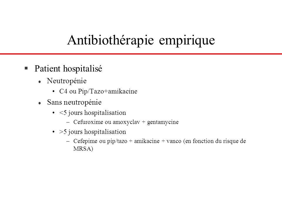 Antibiothérapie empirique §Patient hospitalisé l Neutropénie C4 ou Pip/Tazo+amikacine l Sans neutropénie <5 jours hospitalisation –Cefuroxime ou amoxy
