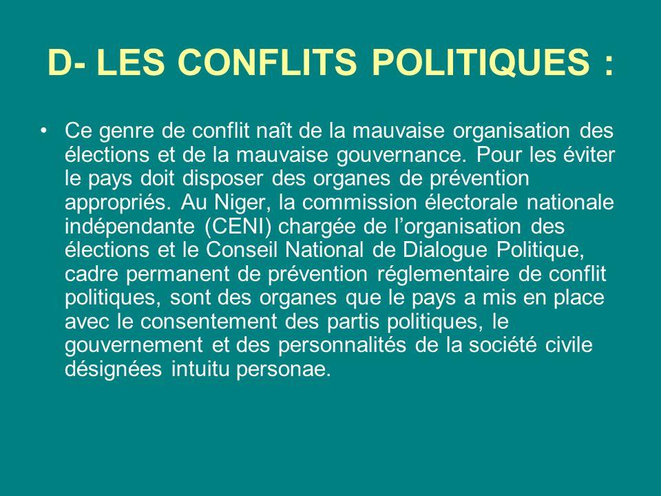 D- LES CONFLITS POLITIQUES : Ce genre de conflit naît de la mauvaise organisation des élections et de la mauvaise gouvernance. Pour les éviter le pays