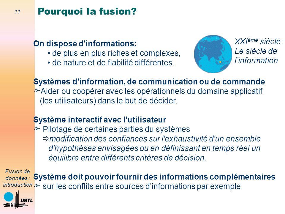 11 Fusion de données : introduction 11 On dispose d'informations: de plus en plus riches et complexes, de nature et de fiabilité différentes. Systèmes