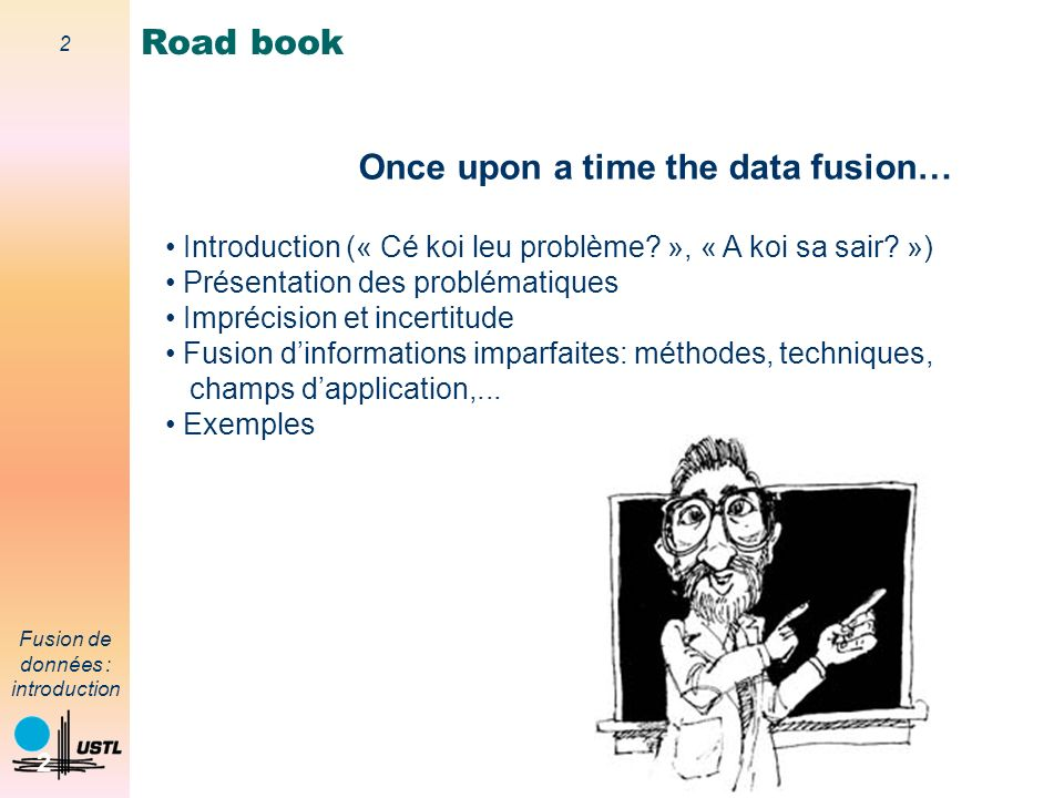 2 Fusion de données : introduction 2 Road book Introduction (« Cé koi leu problème? », « A koi sa sair? ») Présentation des problématiques Imprécision