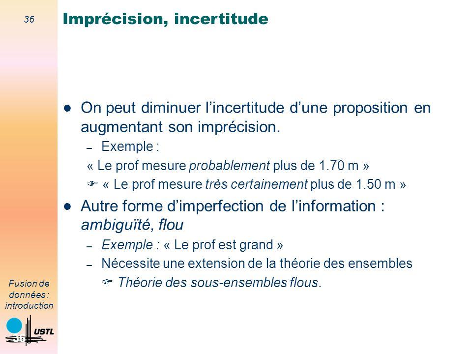 36 Fusion de données : introduction 36 On peut diminuer lincertitude dune proposition en augmentant son imprécision. – Exemple : « Le prof mesure prob