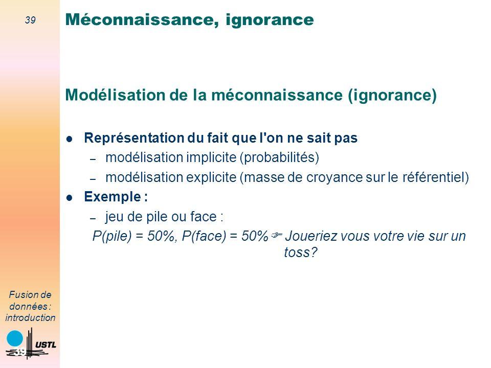 39 Fusion de données : introduction 39 Modélisation de la méconnaissance (ignorance) Représentation du fait que l'on ne sait pas – modélisation implic