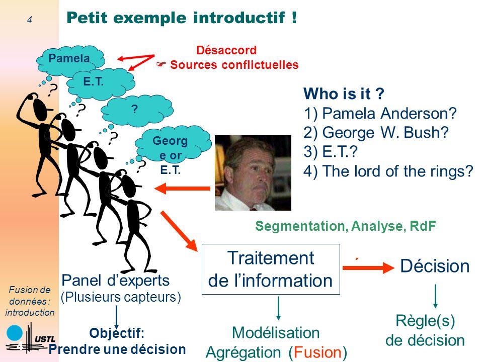 4 Fusion de données : introduction 4 Who is it ? 1) Pamela Anderson? 2) George W. Bush? 3) E.T.? 4) The lord of the rings? Panel dexperts (Plusieurs c