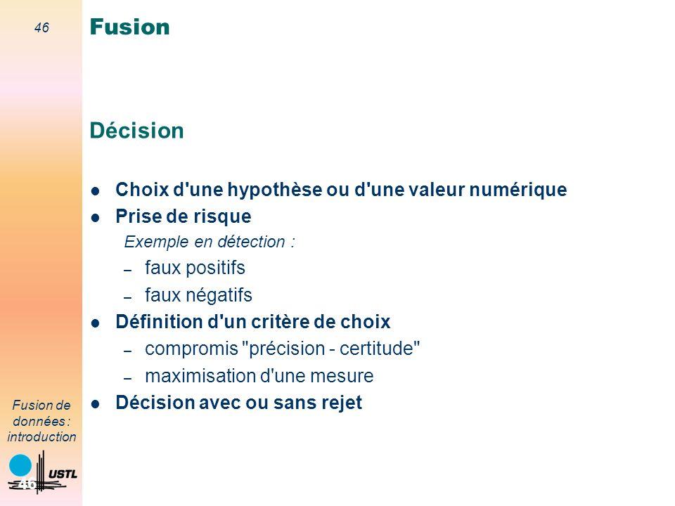 46 Fusion de données : introduction 46 Décision Choix d'une hypothèse ou d'une valeur numérique Prise de risque Exemple en détection : – faux positifs
