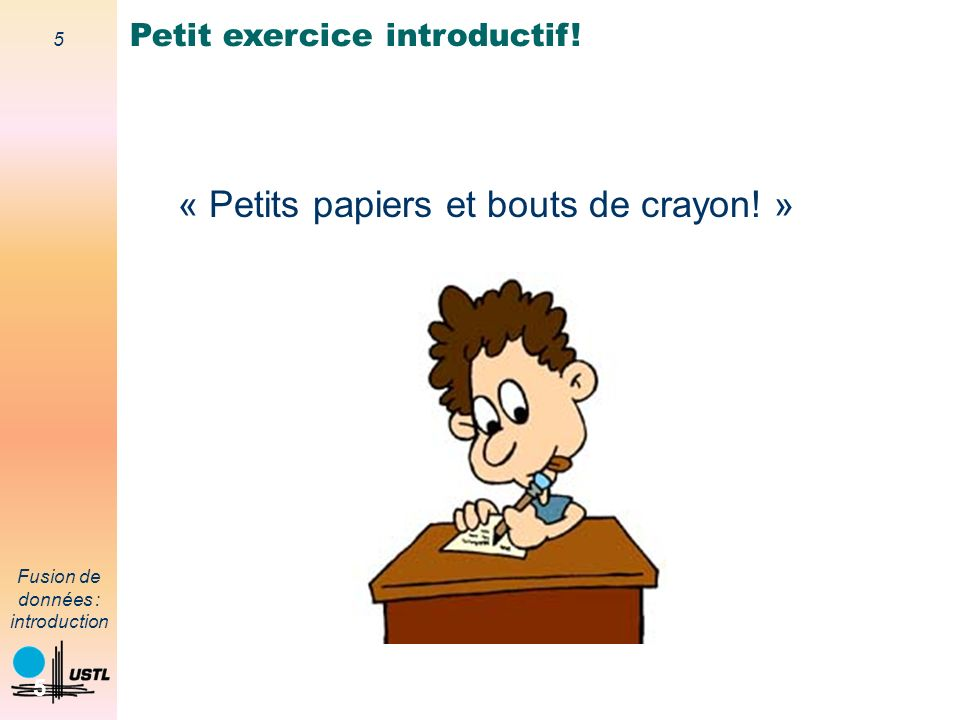 5 Fusion de données : introduction 5 Petit exercice introductif! « Petits papiers et bouts de crayon! »