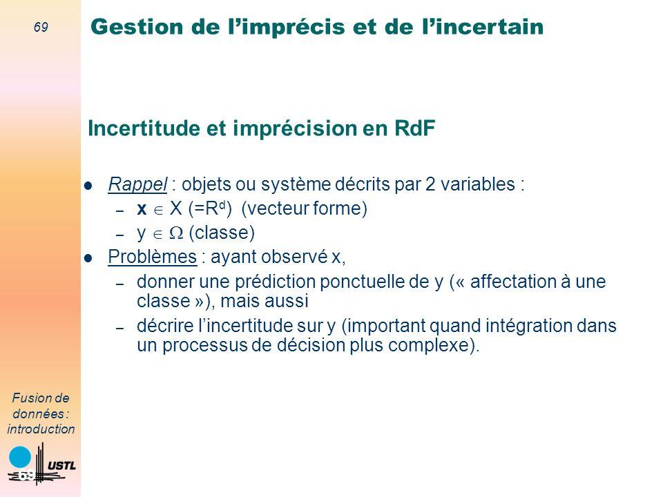 69 Fusion de données : introduction 69 Incertitude et imprécision en RdF Rappel : objets ou système décrits par 2 variables : – x X (=R d ) (vecteur f