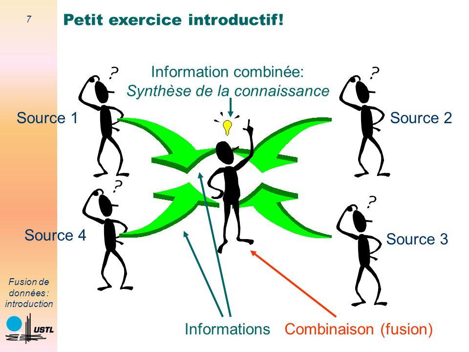 7 Fusion de données : introduction 7 Petit exercice introductif! Informations Source 4 Source 1Source 2 Source 3 Information combinée: Synthèse de la