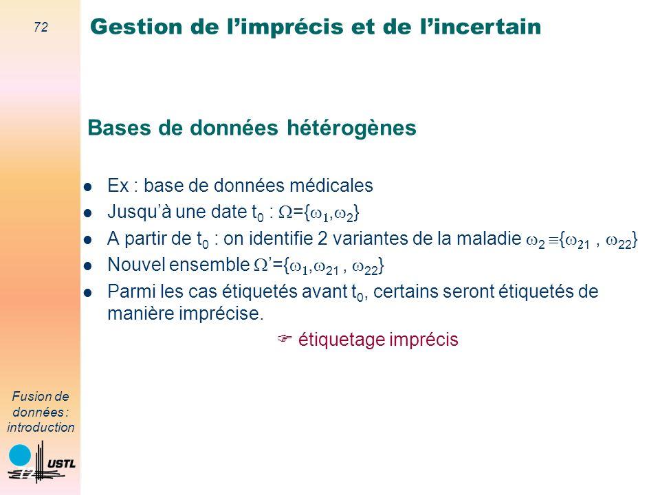 72 Fusion de données : introduction 72 Bases de données hétérogènes Ex : base de données médicales Jusquà une date t 0 : ={, 2 } A partir de t 0 : on