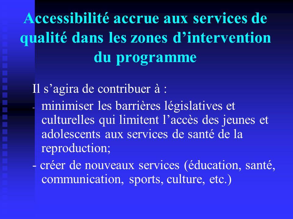 Accessibilité accrue aux services de qualité dans les zones dintervention du programme Il sagira de contribuer à : - - minimiser les barrières législa