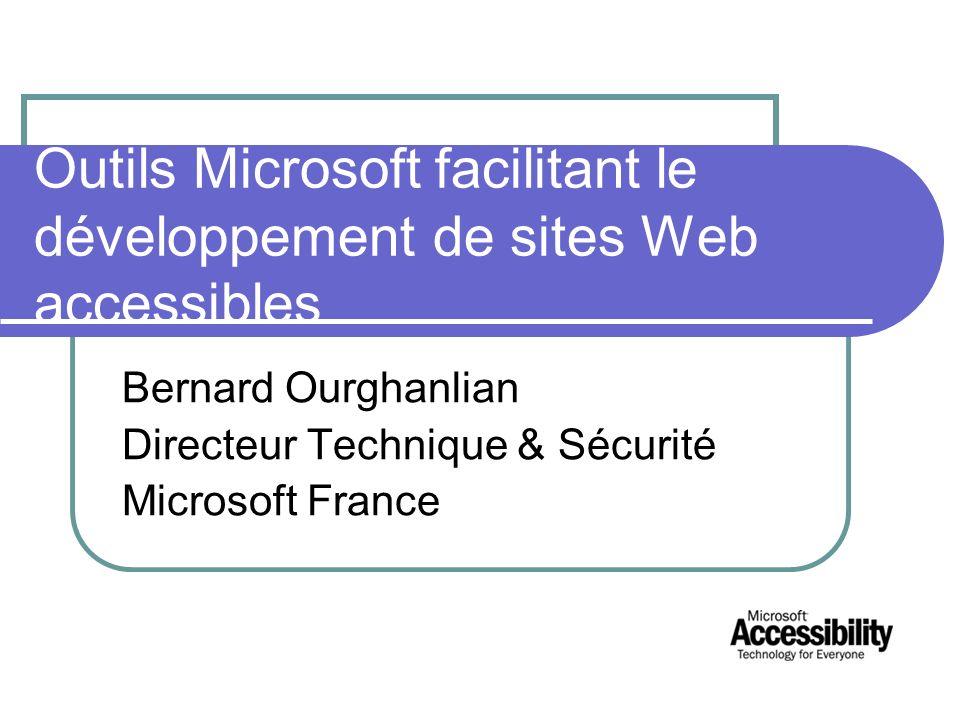 Outils Microsoft facilitant le développement de sites Web accessibles Bernard Ourghanlian Directeur Technique & Sécurité Microsoft France