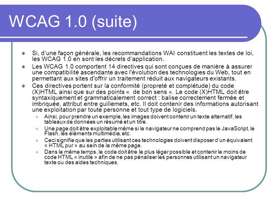 WCAG 1.0 (suite) Si, dune façon générale, les recommandations WAI constituent les textes de loi, les WCAG 1.0 en sont les décrets dapplication. Les WC
