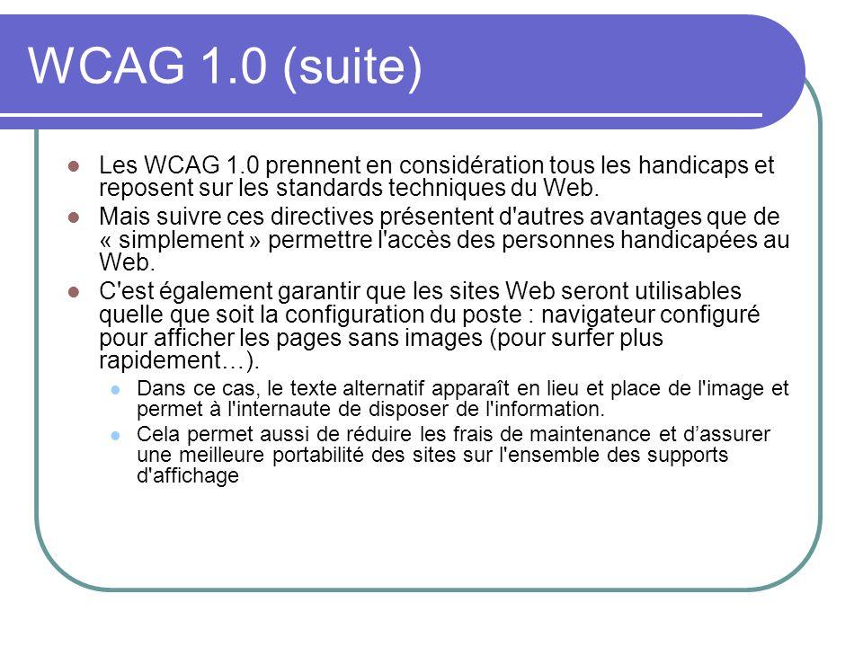 WCAG 1.0 (suite) Les WCAG 1.0 prennent en considération tous les handicaps et reposent sur les standards techniques du Web. Mais suivre ces directives