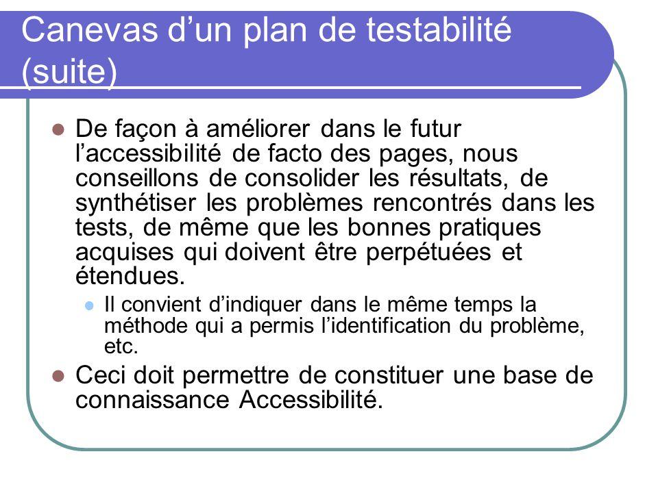 Canevas dun plan de testabilité (suite) De façon à améliorer dans le futur laccessibilité de facto des pages, nous conseillons de consolider les résul