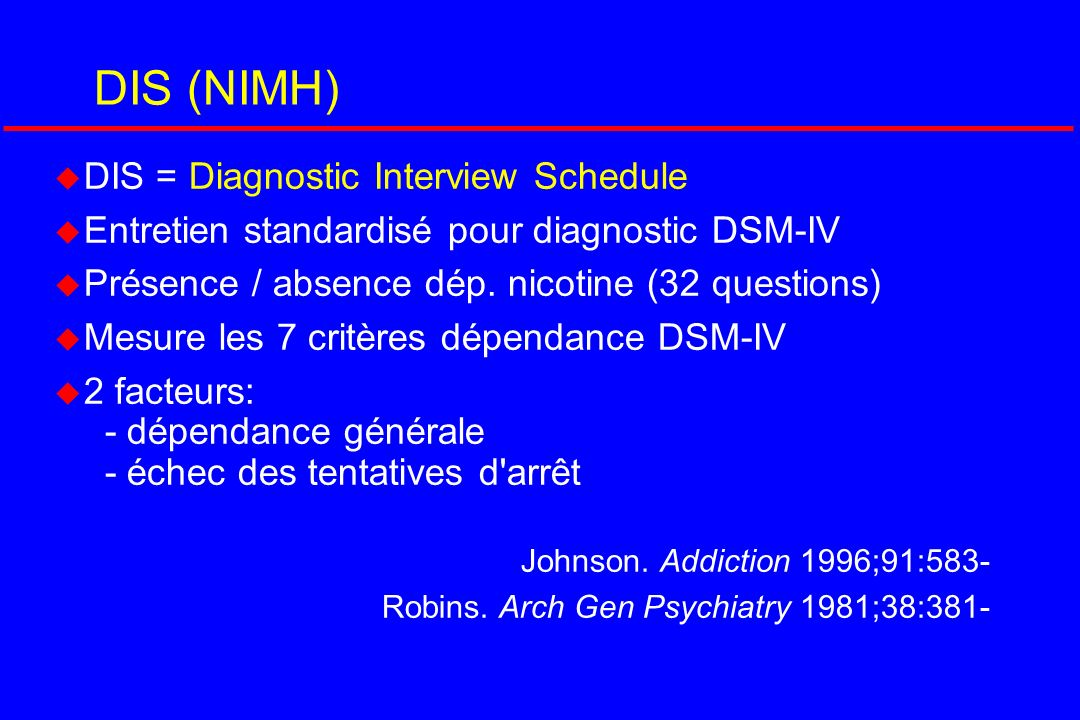 DIS (NIMH) u DIS = Diagnostic Interview Schedule u Entretien standardisé pour diagnostic DSM-IV u Présence / absence dép. nicotine (32 questions) u Me