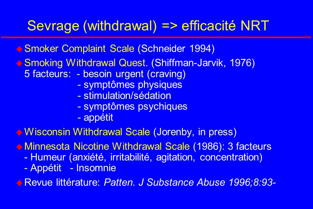 Sevrage (withdrawal) => efficacité NRT u Smoker Complaint Scale (Schneider 1994) u Smoking Withdrawal Quest. (Shiffman-Jarvik, 1976) 5 facteurs: - bes