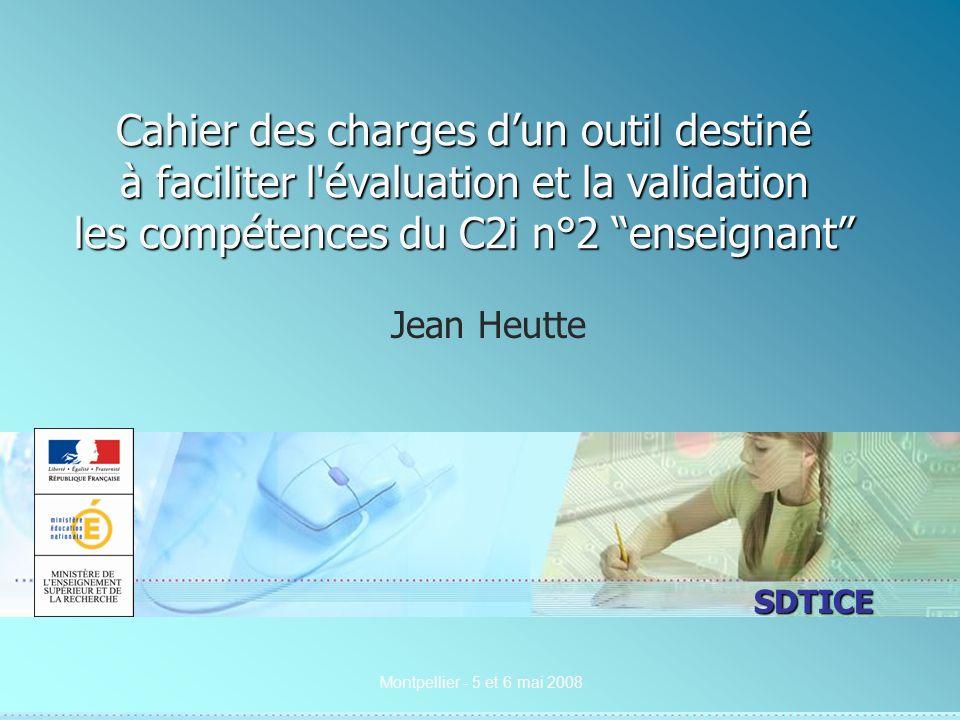 SDTICE Montpellier - 5 et 6 mai 2008 Cahier des charges dun outil destiné à faciliter l évaluation et la validation les compétences du C2i n°2 enseignant Jean Heutte