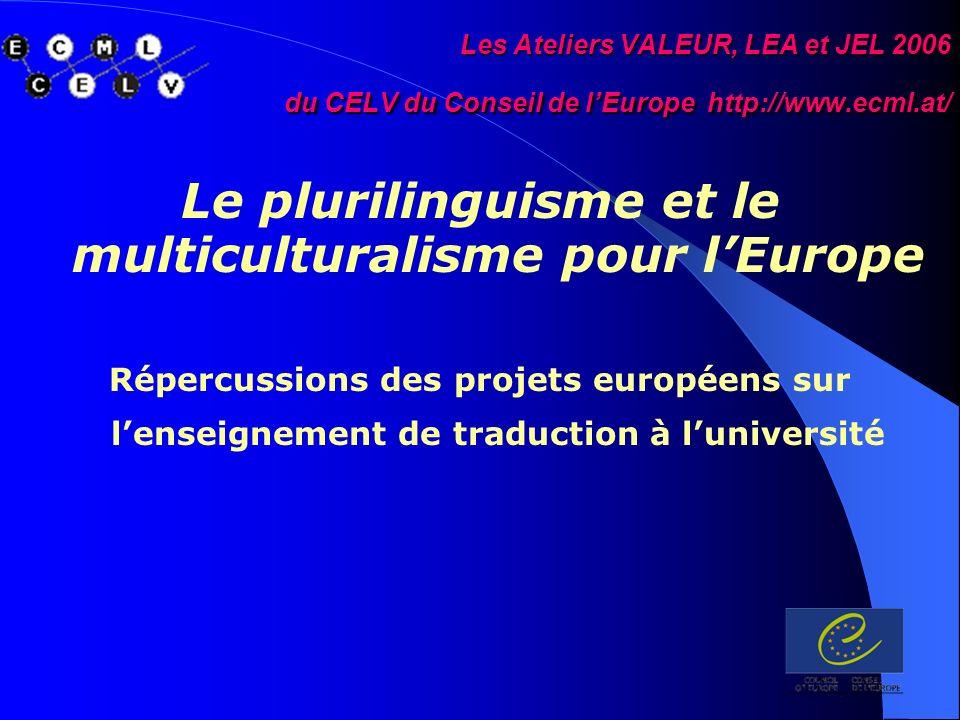 Les Ateliers VALEUR, LEA et JEL 2006 du CELV du Conseil de lEurope http://www.ecml.at/ Le plurilinguisme et le multiculturalisme pour lEurope Répercussions des projets européens sur lenseignement de traduction à luniversité