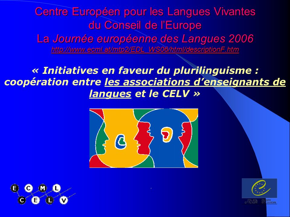 Centre Européen pour les Langues Vivantes du Conseil de lEurope La Journée européenne des Langues « Initiatives en faveur du plurilinguisme : coopération entre les associations denseignants de langues et le CELV »