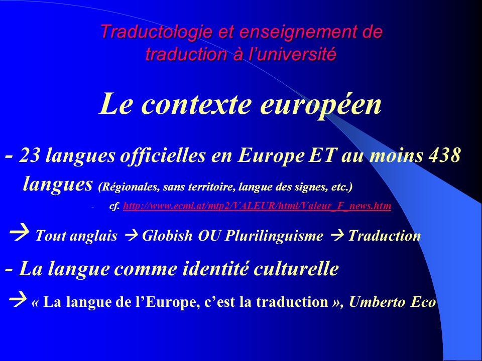 Traductologie et enseignement de traduction à luniversité Le contexte européen - 23 langues officielles en Europe ET au moins 438 langues (Régionales, sans territoire, langue des signes, etc.) - cf.