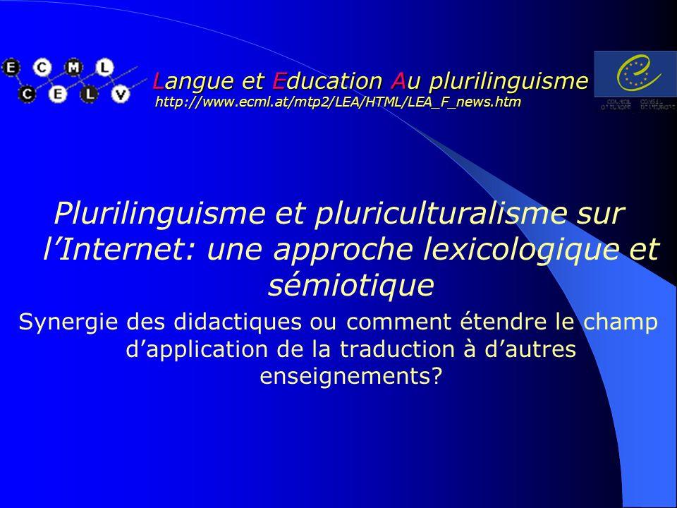 Langue et Education Au plurilinguisme http://www.ecml.at/mtp2/LEA/HTML/LEA_F_news.htm Langue et Education Au plurilinguisme http://www.ecml.at/mtp2/LEA/HTML/LEA_F_news.htm Plurilinguisme et pluriculturalisme sur lInternet: une approche lexicologique et sémiotique Synergie des didactiques ou comment étendre le champ dapplication de la traduction à dautres enseignements