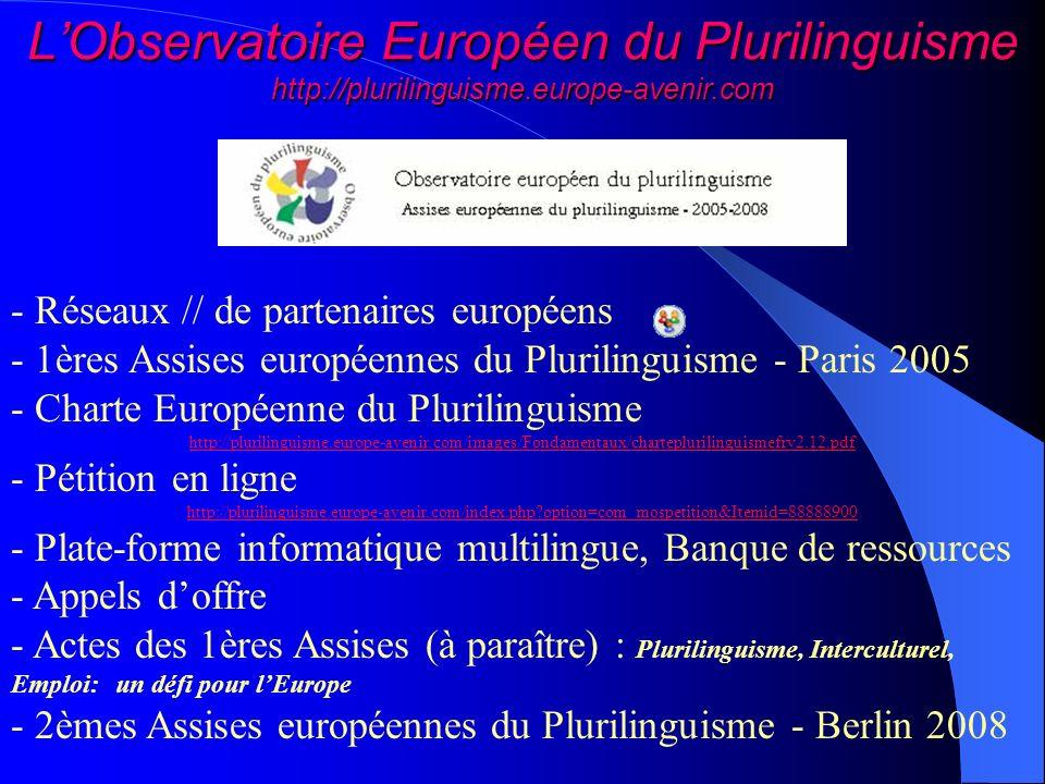 LObservatoire Européen du Plurilinguisme http://plurilinguisme.europe-avenir.com - Réseaux // de partenaires européens - 1ères Assises européennes du Plurilinguisme - Paris 2005 - Charte Européenne du Plurilinguisme http://plurilinguisme.europe-avenir.com/images/Fondamentaux/charteplurilinguismefrv2.12.pdf - Pétition en ligne http://plurilinguisme.europe-avenir.com/index.php?option=com_mospetition&Itemid=88888900 - Plate-forme informatique multilingue, Banque de ressources - Appels doffre - Actes des 1ères Assises (à paraître) : Plurilinguisme, Interculturel, Emploi: un défi pour lEurope - 2èmes Assises européennes du Plurilinguisme - Berlin 2008