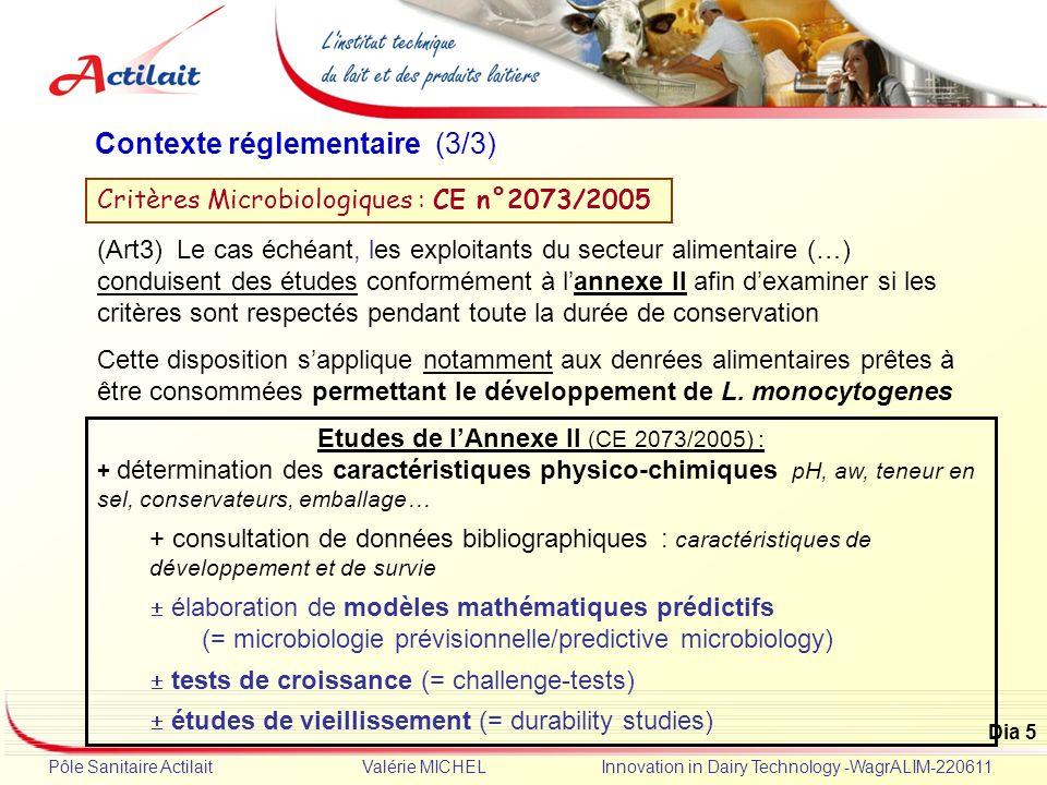 Dia 5 Pôle Sanitaire Actilait Valérie MICHEL Innovation in Dairy Technology -WagrALIM-220611 Contexte réglementaire (3/3) Critères Microbiologiques :