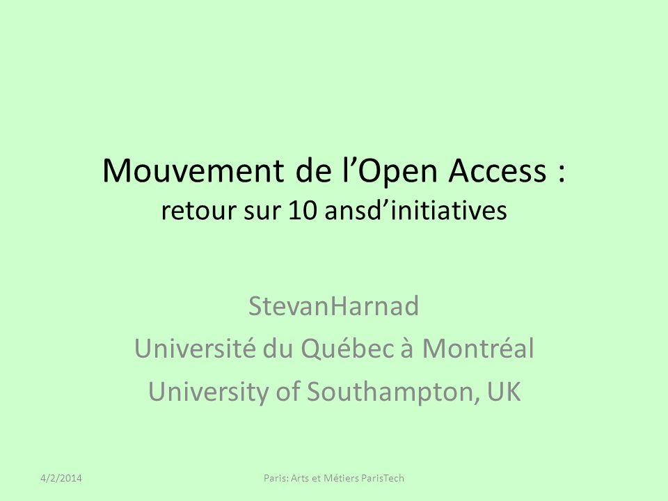 Mouvement de lOpen Access : retour sur 10 ansdinitiatives StevanHarnad Université du Québec à Montréal University of Southampton, UK 4/2/2014Paris: Arts et Métiers ParisTech