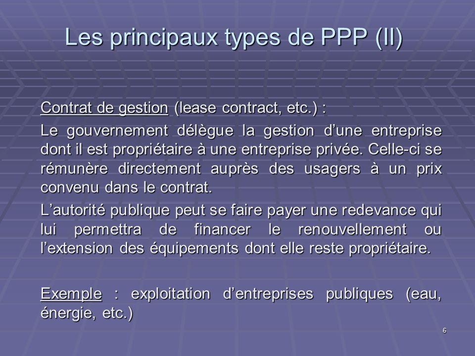 6 Les principaux types de PPP (II) Contrat de gestion (lease contract, etc.) : Le gouvernement délègue la gestion dune entreprise dont il est propriétaire à une entreprise privée.