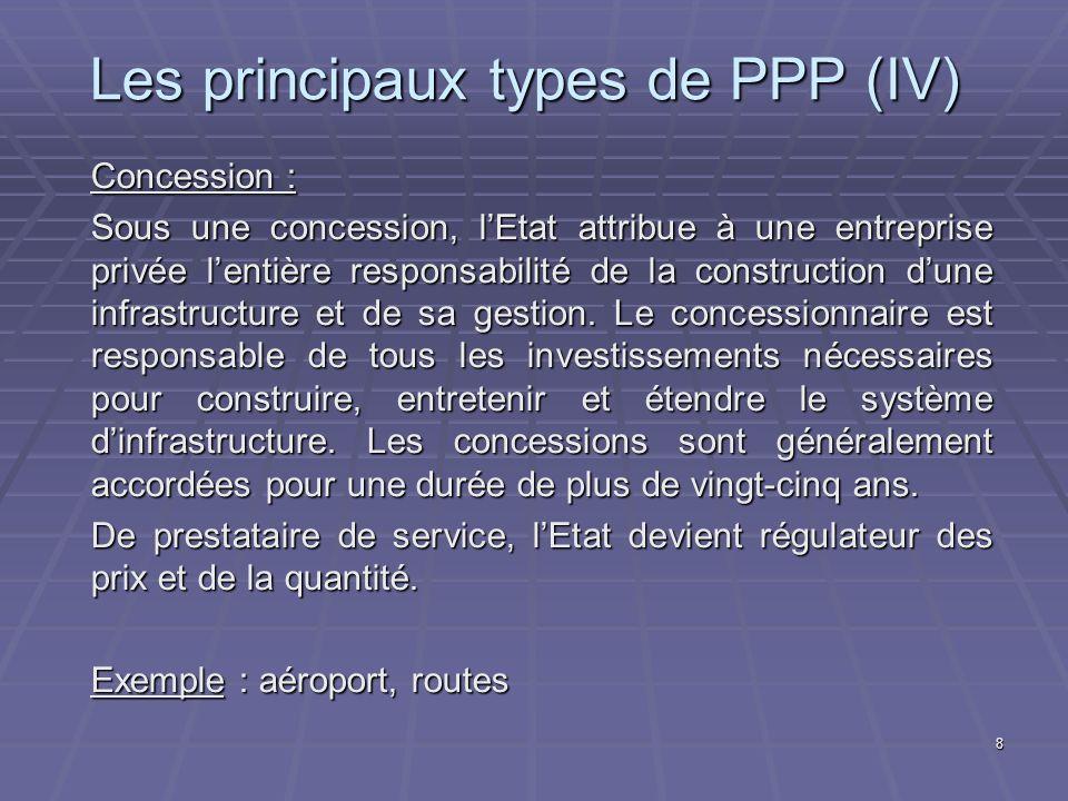 8 Les principaux types de PPP (IV) Concession : Sous une concession, lEtat attribue à une entreprise privée lentière responsabilité de la construction dune infrastructure et de sa gestion.