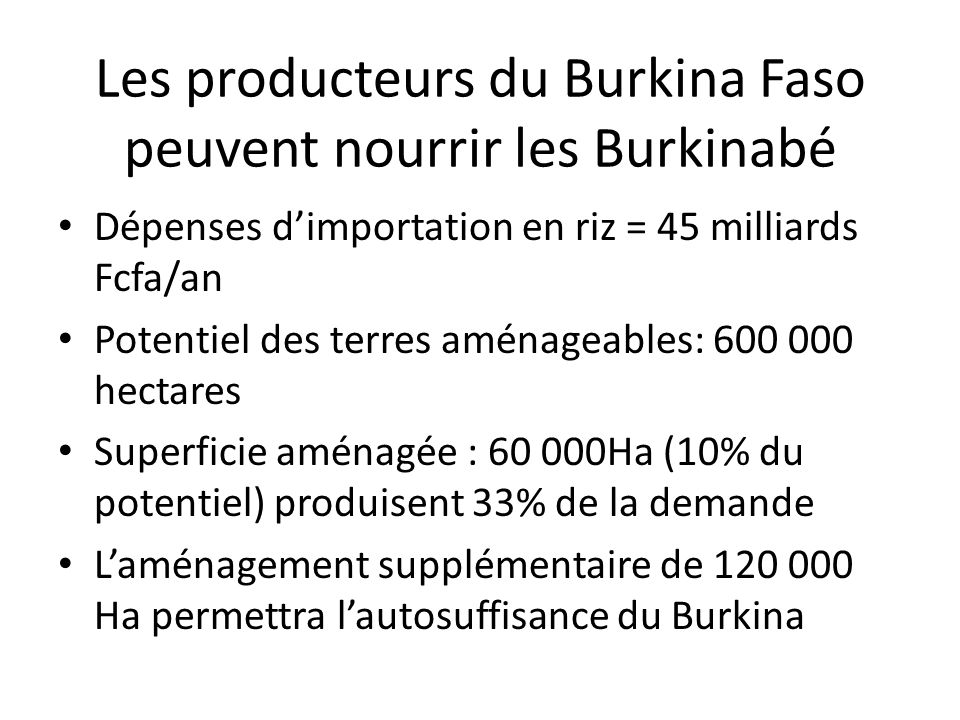 Les producteurs du Burkina Faso peuvent nourrir les Burkinabé Dépenses dimportation en riz = 45 milliards Fcfa/an Potentiel des terres aménageables: 6