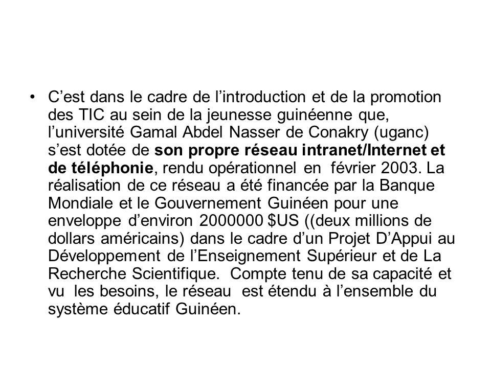 Cest dans le cadre de lintroduction et de la promotion des TIC au sein de la jeunesse guinéenne que, luniversité Gamal Abdel Nasser de Conakry (uganc) sest dotée de son propre réseau intranet/Internet et de téléphonie, rendu opérationnel en février 2003.