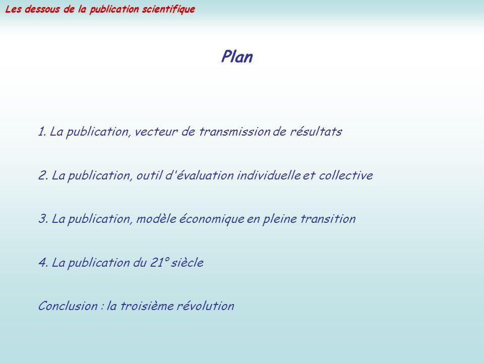 Les dessous de la publication scientifique Plan 1. La publication, vecteur de transmission de résultats 2. La publication, outil d'évaluation individu