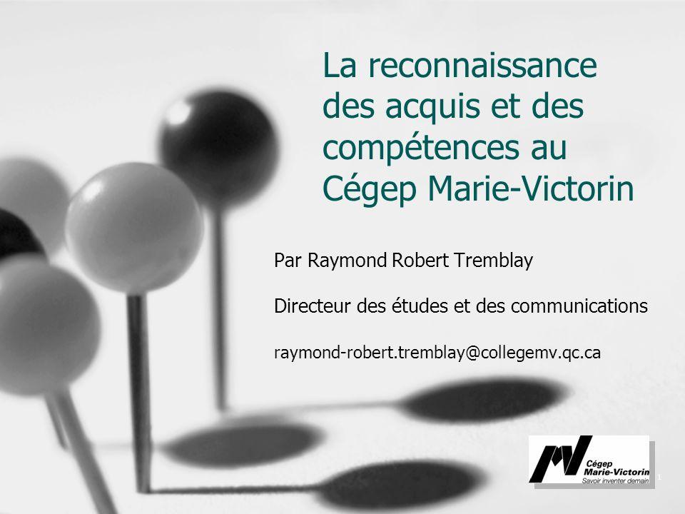 1 La reconnaissance des acquis et des compétences au Cégep Marie-Victorin Par Raymond Robert Tremblay Directeur des études et des communications raymo