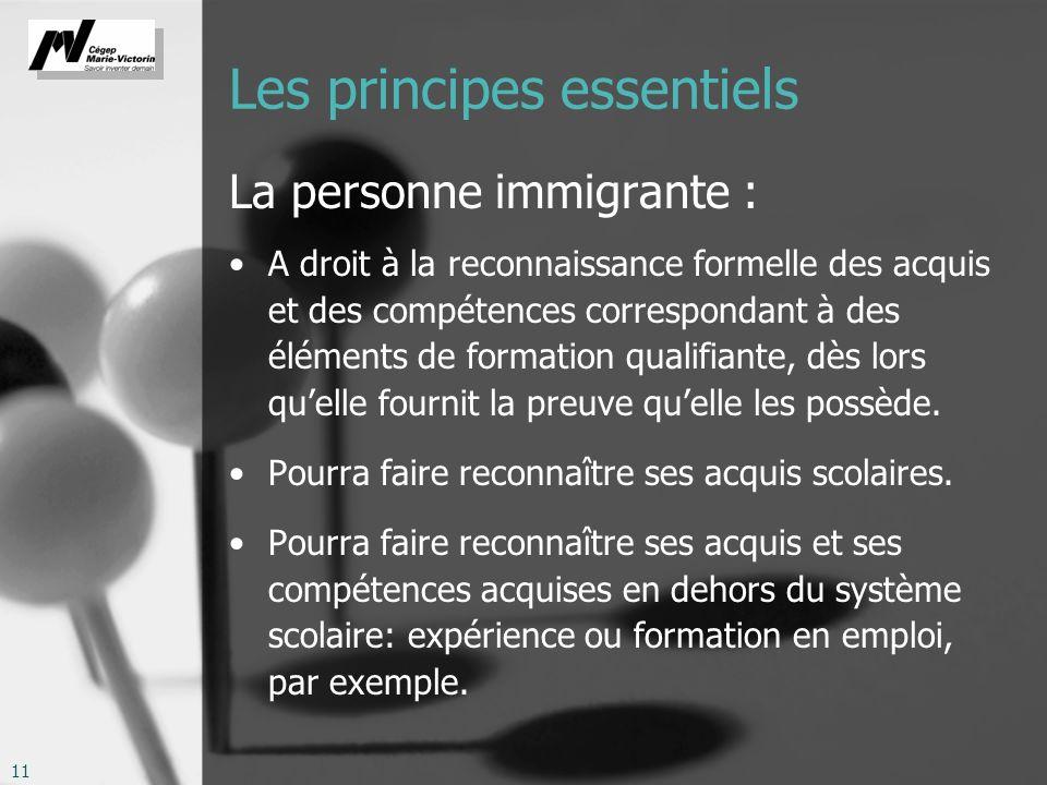 11 Les principes essentiels La personne immigrante : A droit à la reconnaissance formelle des acquis et des compétences correspondant à des éléments de formation qualifiante, dès lors quelle fournit la preuve quelle les possède.