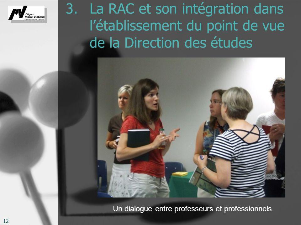 12 3. La RAC et son intégration dans létablissement du point de vue de la Direction des études Un dialogue entre professeurs et professionnels.