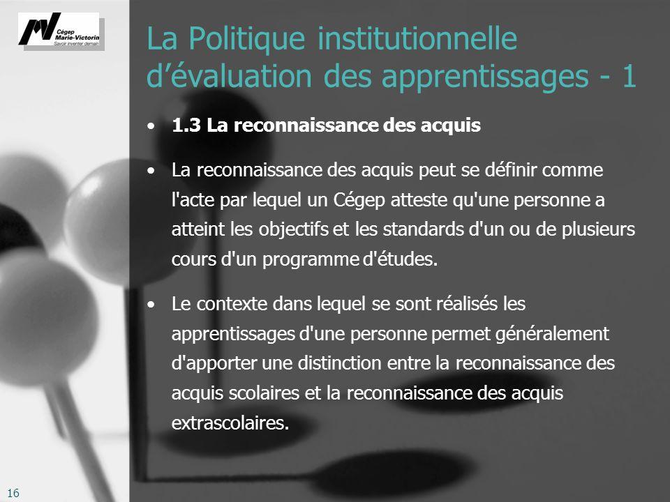 16 La Politique institutionnelle dévaluation des apprentissages - 1 1.3 La reconnaissance des acquis La reconnaissance des acquis peut se définir comm