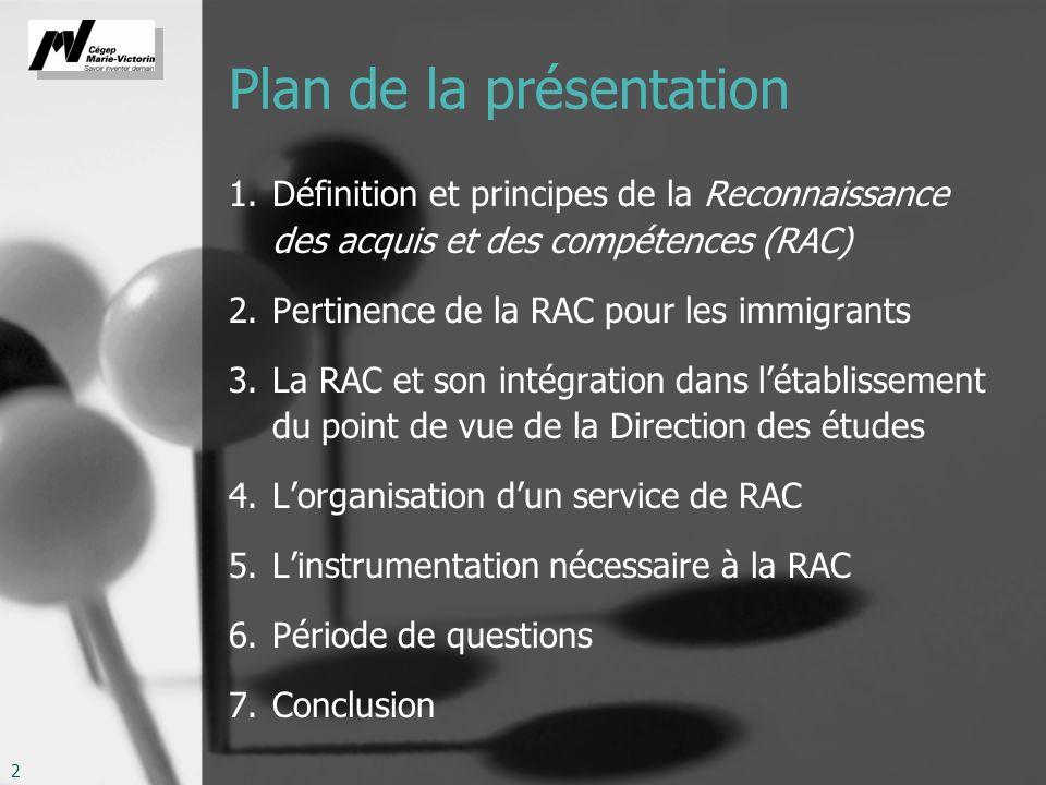 2 Plan de la présentation 1.Définition et principes de la Reconnaissance des acquis et des compétences (RAC) 2.Pertinence de la RAC pour les immigrant