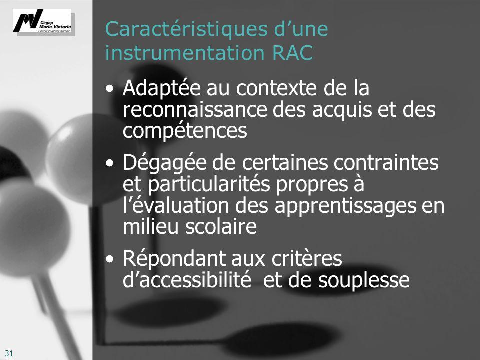 31 Caractéristiques dune instrumentation RAC Adaptée au contexte de la reconnaissance des acquis et des compétences Dégagée de certaines contraintes et particularités propres à lévaluation des apprentissages en milieu scolaire Répondant aux critères daccessibilité et de souplesse