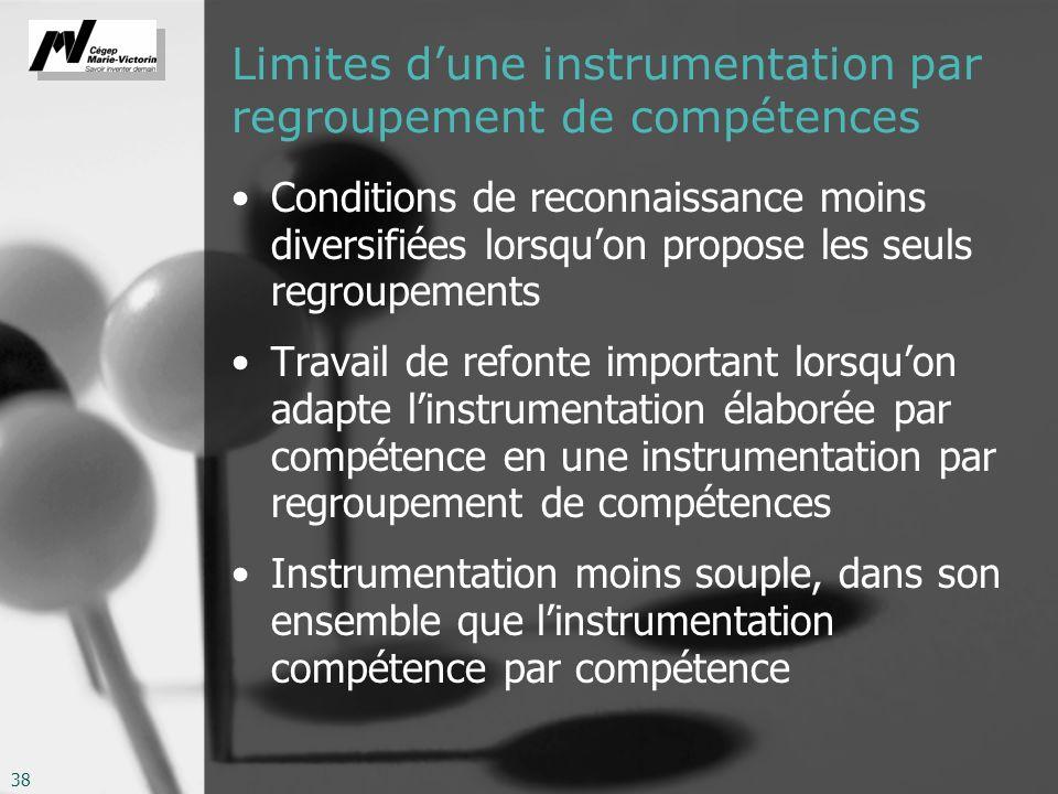 38 Limites dune instrumentation par regroupement de compétences Conditions de reconnaissance moins diversifiées lorsquon propose les seuls regroupements Travail de refonte important lorsquon adapte linstrumentation élaborée par compétence en une instrumentation par regroupement de compétences Instrumentation moins souple, dans son ensemble que linstrumentation compétence par compétence
