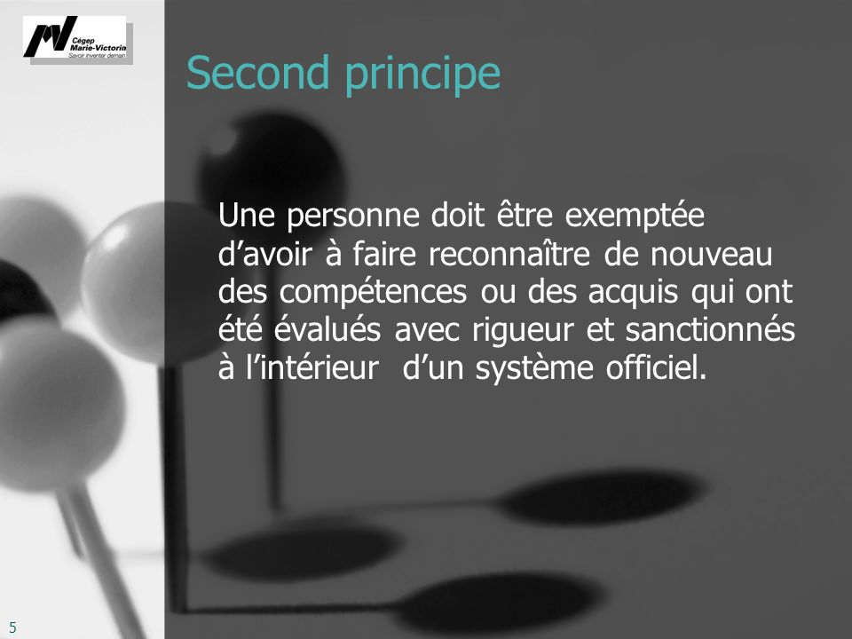 5 Second principe Une personne doit être exemptée davoir à faire reconnaître de nouveau des compétences ou des acquis qui ont été évalués avec rigueur et sanctionnés à lintérieur dun système officiel.