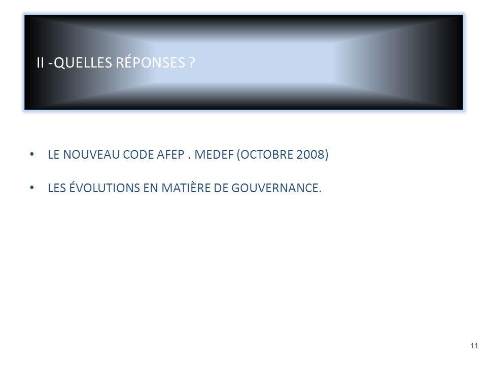 II -QUELLES RÉPONSES ? LE NOUVEAU CODE AFEP. MEDEF (OCTOBRE 2008) LES ÉVOLUTIONS EN MATIÈRE DE GOUVERNANCE. 11