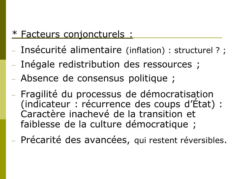 * Facteurs conjoncturels : Insécurité alimentaire (inflation) : structurel ? ; Inégale redistribution des ressources ; Absence de consensus politique
