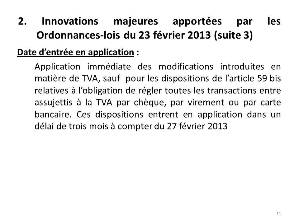 2. Innovations majeures apportées par les Ordonnances-lois du 23 février 2013 (suite 3) Date dentrée en application : Application immédiate des modifi
