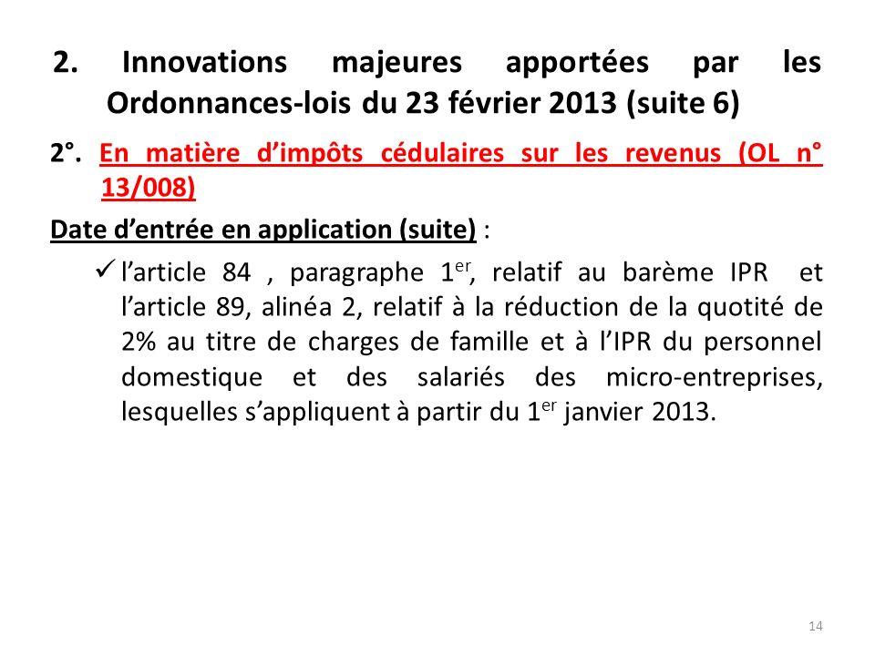 2. Innovations majeures apportées par les Ordonnances-lois du 23 février 2013 (suite 6) 2°. En matière dimpôts cédulaires sur les revenus (OL n° 13/00