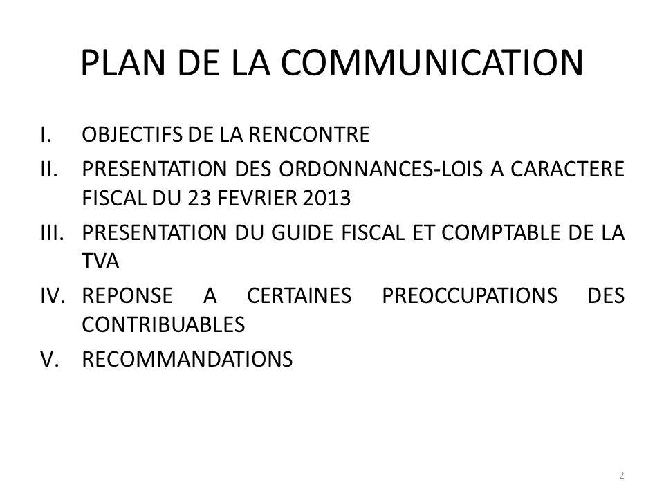 PLAN DE LA COMMUNICATION I.OBJECTIFS DE LA RENCONTRE II.PRESENTATION DES ORDONNANCES-LOIS A CARACTERE FISCAL DU 23 FEVRIER 2013 III.PRESENTATION DU GU