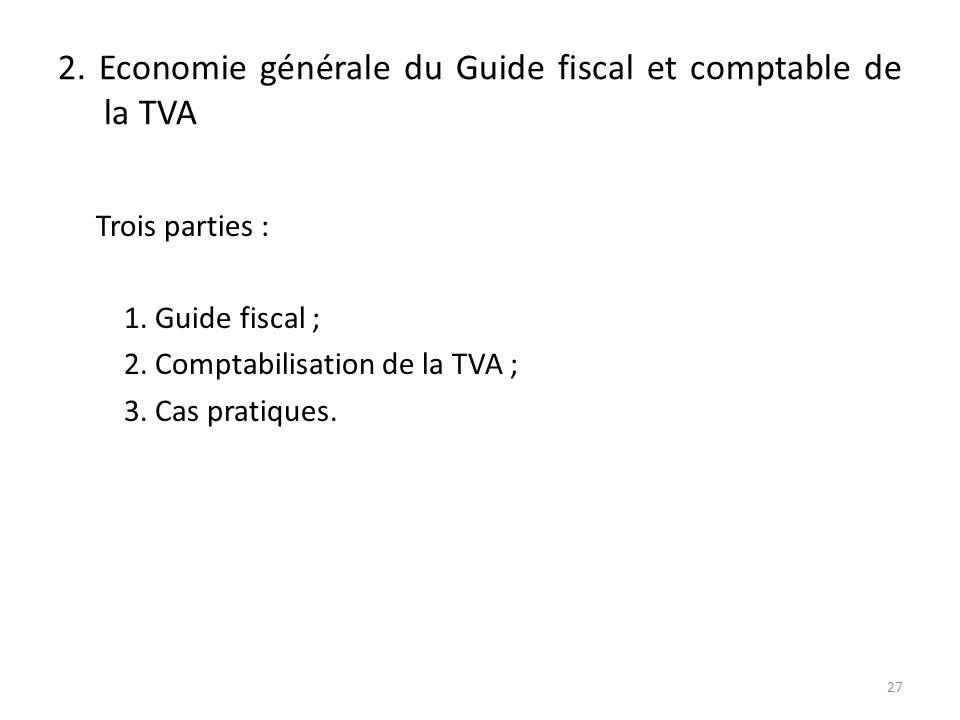 2. Economie générale du Guide fiscal et comptable de la TVA Trois parties : 1. Guide fiscal ; 2. Comptabilisation de la TVA ; 3. Cas pratiques. 27