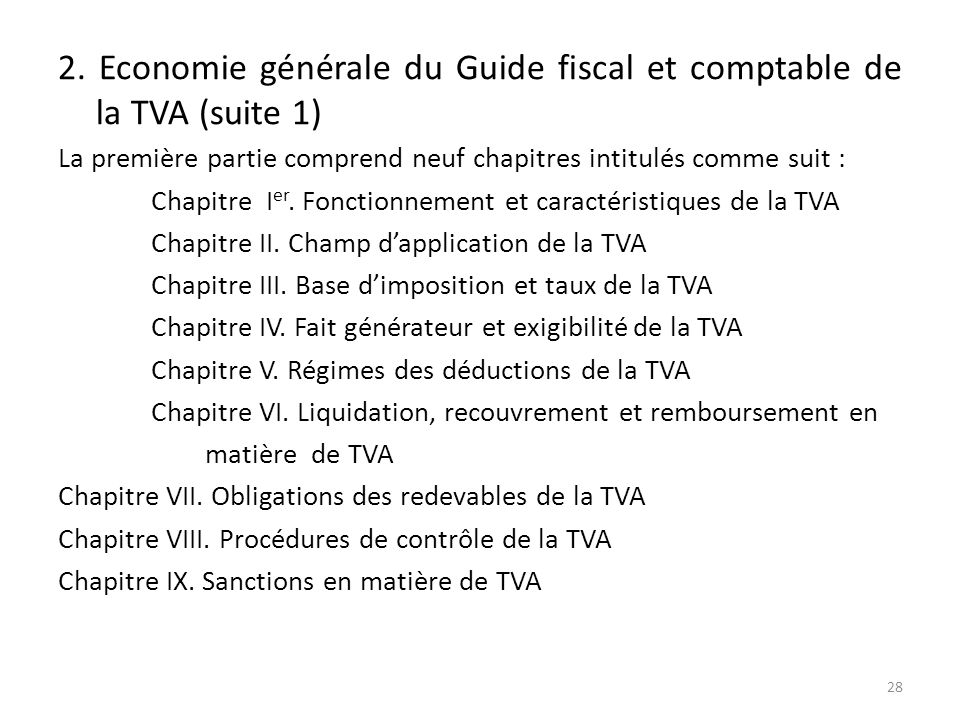 2. Economie générale du Guide fiscal et comptable de la TVA (suite 1) La première partie comprend neuf chapitres intitulés comme suit : Chapitre I er.