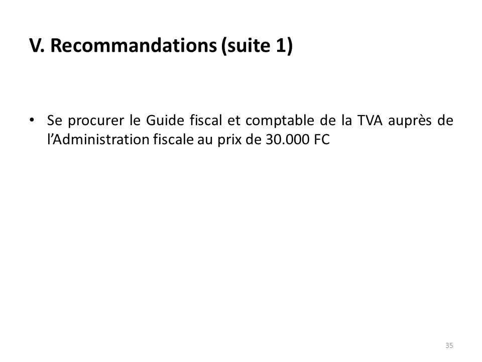 V. Recommandations (suite 1) Se procurer le Guide fiscal et comptable de la TVA auprès de lAdministration fiscale au prix de 30.000 FC 35