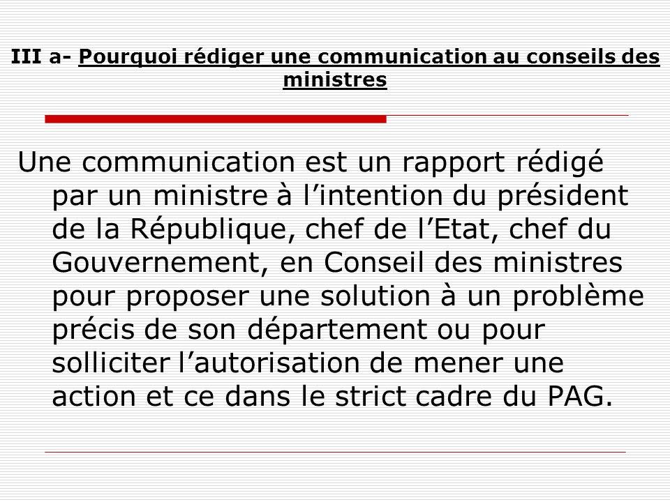 III a- Pourquoi rédiger une communication au conseils des ministres Une communication est un rapport rédigé par un ministre à lintention du président