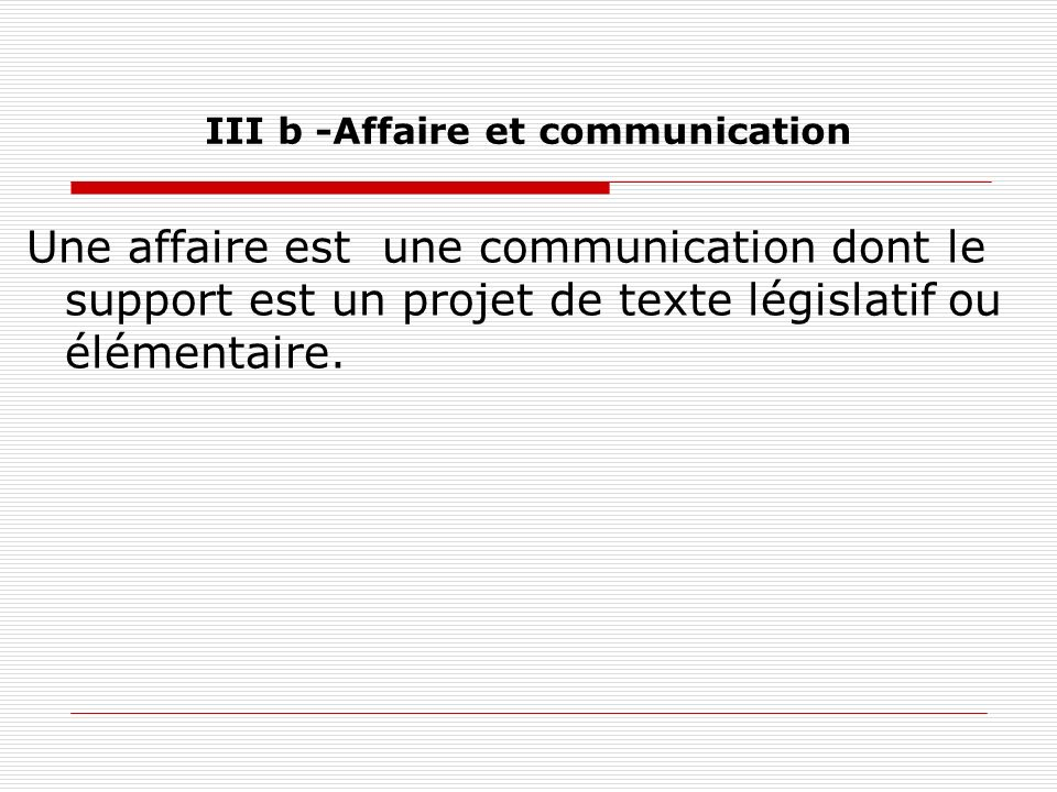 III b -Affaire et communication Une affaire est une communication dont le support est un projet de texte législatif ou élémentaire.